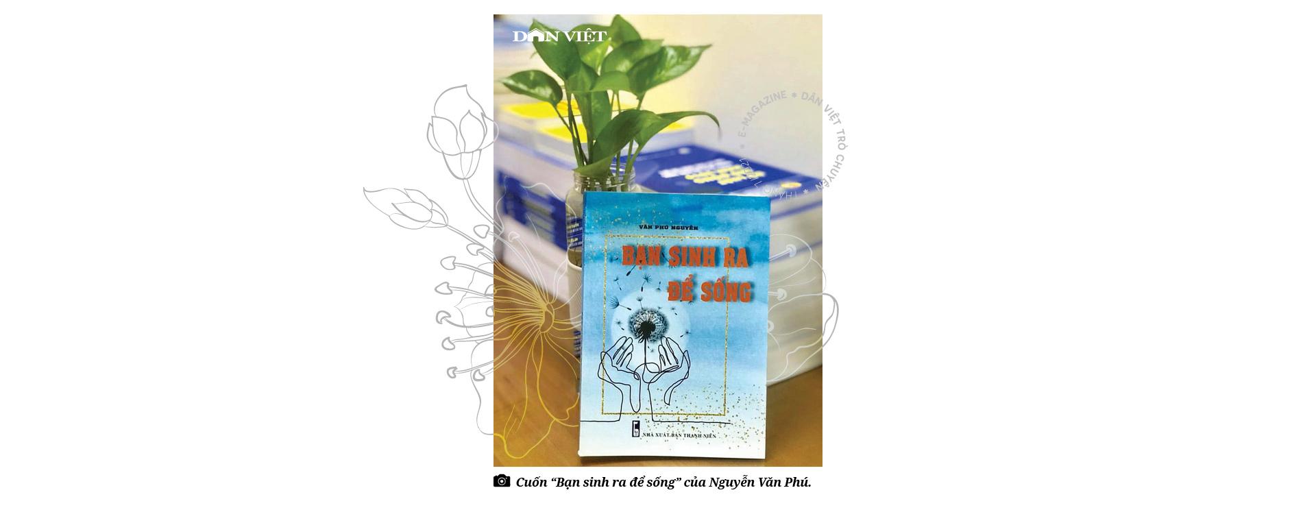 """Nguyễn Văn Phú – tác giả cuốn sách """"Bạn sinh ra để sống"""": """"Với tôi, ung thư là một món quà""""  - Ảnh 11."""