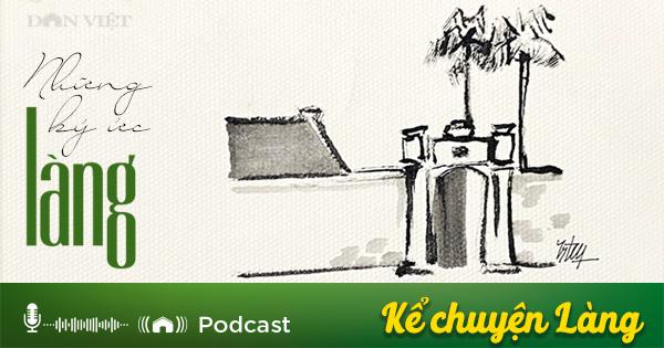 Podcast: Ký ức làng (Phần 1) - Ảnh 1.