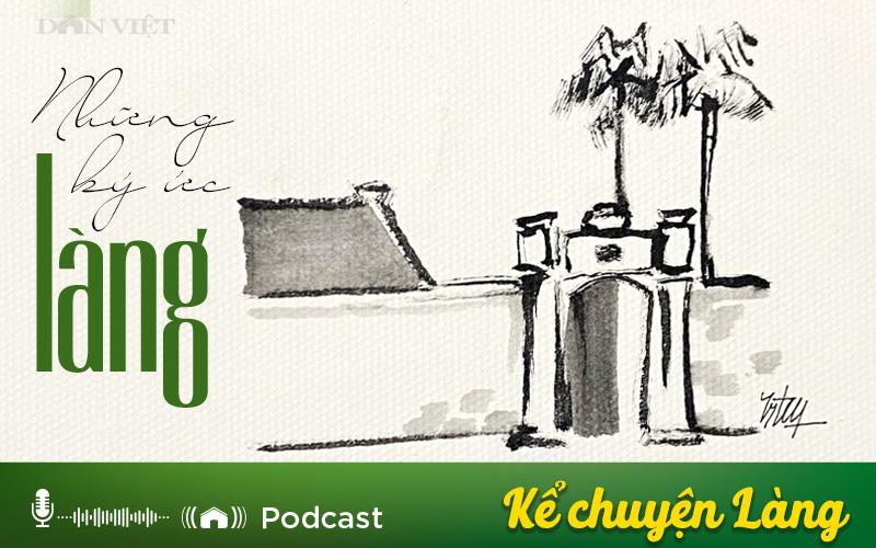 Podcast: Ký ức làng (Phần 2) - Ảnh 1.