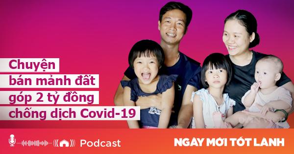 Podcast: Bán đất lấy 2 tỷ đồng ủng hộ tuyến đầu chống dịch Covid - 19 - Ảnh 1.