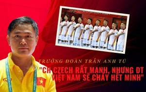 """Trưởng đoàn Trần Anh Tú: """"CH Czech rất mạnh, nhưng ĐT Việt Nam sẽ cháy hết mình"""""""