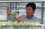 """Hà Nội: Tỷ phú """"chân đất"""" tuổi 30 - Khởi nghiệp từ nghề trồng hoa truyền thống"""