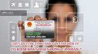 Đổi sang thẻ Căn cước công dân gắn chíp điện tử có lo kiểm soát hoạt động cá nhân?