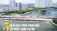 5 dự án giao thông trọng điểm sắp hoàn thành ở Hà Nội