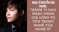 """Nhạc sĩ Nguyễn Văn Chung: """"Hành vi đạo nhạc đánh giá lòng tự tôn trong nghề của nghệ sĩ"""""""