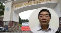 """Chiêu trò tiếp tay """"móc túi"""" người bệnh của cựu Giám đốc Bệnh viện Bạch Mai"""