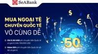 SeABank triển khai nhiều ưu đãi hấp dẫn cho khách hàng chuyển tiền quốc tế và mua bán ngoại tệ