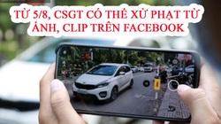 Từ 5/8, Cảnh sát giao thông có thể xử phạt từ ảnh, clip trên mạng xã hội