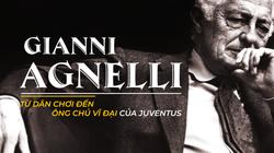Gianni Agnelli: Từ dân chơi Italia khét tiếng đến ông chủ vĩ đại của Juventus