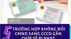 5 trường hợp không đổi CMND sang thẻ căn cước gắn chíp sẽ bị phạt