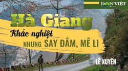 Hà Giang: Vùng đất biên giới xa xôi nhưng lên đến nơi là say đắm, mê li ngay từ đầu