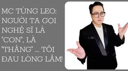 """MC Tùng Leo: Người ta gọi nghệ sĩ là """"con"""", là """"thằng"""" ... tôi đau lòng lắm!"""