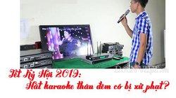 Tết Kỷ Hợi 2019: Hát karaoke thâu đêm có bị xử phạt?
