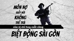 Món nợ suốt đời không thể trả của vị chỉ huy cuối cùng Biệt động Sài Gòn