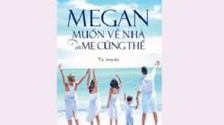 """Tự truyện """"Megan muốn về nhà và mẹ cũng thế"""" gây xúc động"""