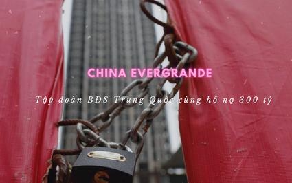 """China Evergrande - Tập đoàn BĐS """"khủng"""" nhất Trung Quốc cùng """"hố"""" nợ 300 tỷ USD"""