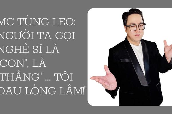 """MC Tùng Leo: """"Người ta gọi nghệ sĩ là """"con"""", là """"thằng"""" ... tôi đau lòng lắm!"""""""
