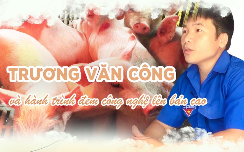 Chàng trai Trương Văn Công và hành trình đem công nghệ lên bản cao